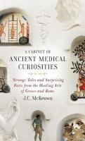 Cabinet of Ancient Medical Curiosities: Strange Tales and Surprising Facts from the Healing Arts of Greece and Rome