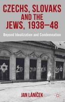 Czechs, Slovaks and the Jews, 1938-48: Beyond Idealization and Condemnation