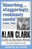 Alan Clark: A Life in his Own Words: The Edited Diaries 1972-1999