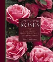 How to Grow Roses: A Comprehensive Illustrated Directory of Types and Techniques