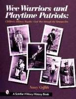 Wee Warriors and Playtime Patriots: Children's Military Regalia - Civil War Era Through the Vietnam Period illustrated edition