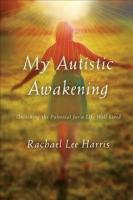 My Autistic Awakening: Unlocking the Potential for a Life Well Lived