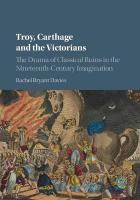 Troy, Carthage and the Victorians: The Drama of Classical Ruins in the Nineteenth-Century Imagination