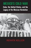 Mexico's Cold War: Cuba, the United States, and the Legacy of the Mexican Revolution