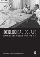 Ideological Equals: Women Architects in Socialist Europe 1945-1989