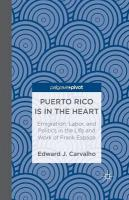 Puerto Rico Is in the Heart: Emigration, Labor, and Politics in the Life and   Work of Frank Espada: Emigration, Labor, and Politics in the Life and Work of Frank Espada 2013 1st ed. 2013