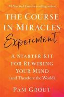 Course in Miracles Experiment: A Starter Kit for Rewiring Your Mind (and Therefore the World)
