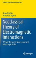 Neoclassical Theory of Electromagnetic Interactions: A Single Theory for Macroscopic and Microscopic Scales 2017 1st ed. 2016