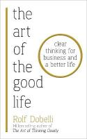 Art of the Good Life: Clear Thinking for Business and a Better Life