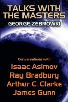 Talks with the Masters: Conversations with Isaac Asimov, Ray Bradbury, Arthur C. Clarke, and James   Gunn