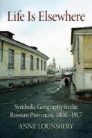 Life Is Elsewhere: Symbolic Geography in the Russian Provinces, 1800-1917