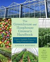 Greenhouse and Hoophouse Grower's Handbook: Organic Vegetable Production Using Protected Culture
