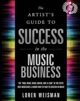 Artist's Guide to Success in the Music Business: The Who, What, When, Where, Why & How of the Steps That Musicians & Bands   Have to Make to Take to Succeed in Music 2nd
