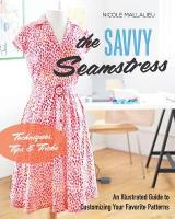 Savvy Seamstress: An Illustrated Guide to Customizing Your Favorite Patterns