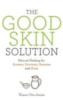 Good Skin Solution: Natural Healing for Eczema, Psoriasis, Rosacea and Acne