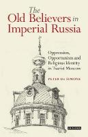 Old Believers in Imperial Russia: Oppression, Opportunism and Religious Identity in Tsarist Moscow