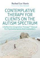Contemplative Therapy for Clients on the Autism Spectrum: A Reflective Integration Therapy (TM) Manual for Psychotherapists and   Counsellors