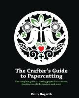Crafter's Guide to Papercutting: The Complete Guide to Cutting Paper for Artworks, Greetings Cards, Keepsakes   and More
