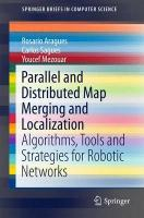 Parallel and Distributed Map Merging and Localization: Algorithms, Tools and Strategies for Robotic Networks 2015 2015 ed.