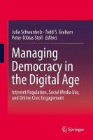 Managing Democracy in the Digital Age: Internet Regulation, Social Media Use, and Online Civic Engagement 2018 1st ed. 2018