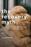 Recovery Myth: The Plans and Situated Realities of Post-Disaster Response 1st ed. 2018