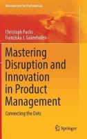 Mastering Disruption and Innovation in Product Management: Connecting the Dots 1st ed. 2019